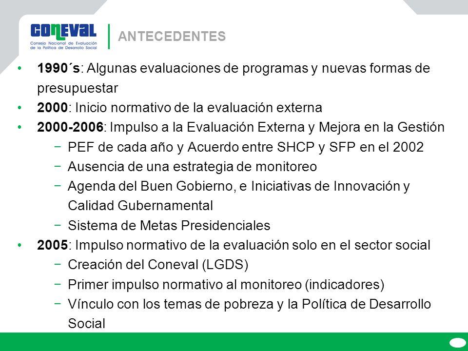 ANTECEDENTES 1990´s: Algunas evaluaciones de programas y nuevas formas de presupuestar 2000: Inicio normativo de la evaluación externa 2000-2006: Impulso a la Evaluación Externa y Mejora en la Gestión PEF de cada año y Acuerdo entre SHCP y SFP en el 2002 Ausencia de una estrategia de monitoreo Agenda del Buen Gobierno, e Iniciativas de Innovación y Calidad Gubernamental Sistema de Metas Presidenciales 2005: Impulso normativo de la evaluación solo en el sector social Creación del Coneval (LGDS) Primer impulso normativo al monitoreo (indicadores) Vínculo con los temas de pobreza y la Política de Desarrollo Social