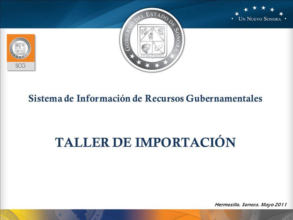 Sistema de Información de Recursos Gubernamentales TALLER DE IMPORTACIÓN Hermosillo, Sonora, Mayo 2011