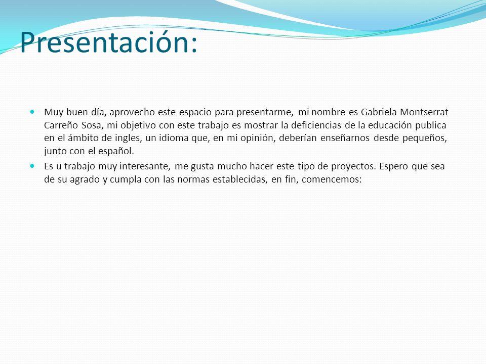 Presentación: Muy buen día, aprovecho este espacio para presentarme, mi nombre es Gabriela Montserrat Carreño Sosa, mi objetivo con este trabajo es mostrar la deficiencias de la educación publica en el ámbito de ingles, un idioma que, en mi opinión, deberían enseñarnos desde pequeños, junto con el español.