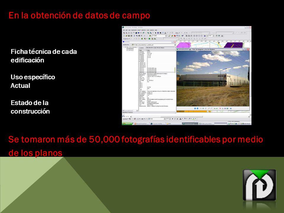 En la obtención de datos de campo Ficha técnica de cada edificación Uso específico Actual Estado de la construcción Se tomaron más de 50,000 fotografías identificables por medio de los planos