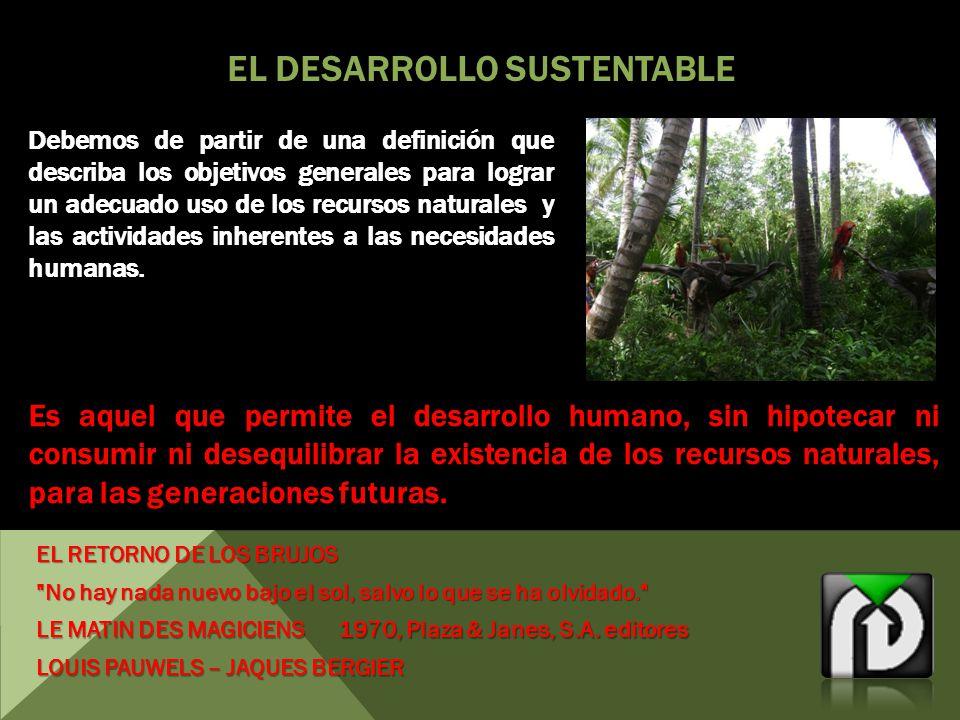 EL DESARROLLO SUSTENTABLE Debemos de partir de una definición que describa los objetivos generales para lograr un adecuado uso de los recursos naturales y las actividades inherentes a las necesidades humanas.