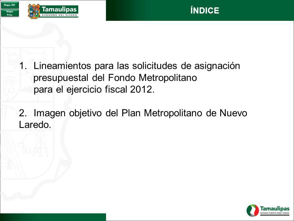 ÍNDICE 1.Lineamientos para las solicitudes de asignación presupuestal del Fondo Metropolitano para el ejercicio fiscal 2012. 2.Imagen objetivo del Pla
