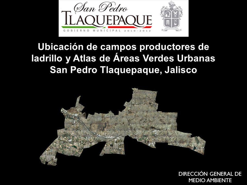 Ubicación de campos productores de ladrillo y Atlas de Áreas Verdes Urbanas San Pedro Tlaquepaque, Jalisco DIRECCIÓN GENERAL DE MEDIO AMBIENTE