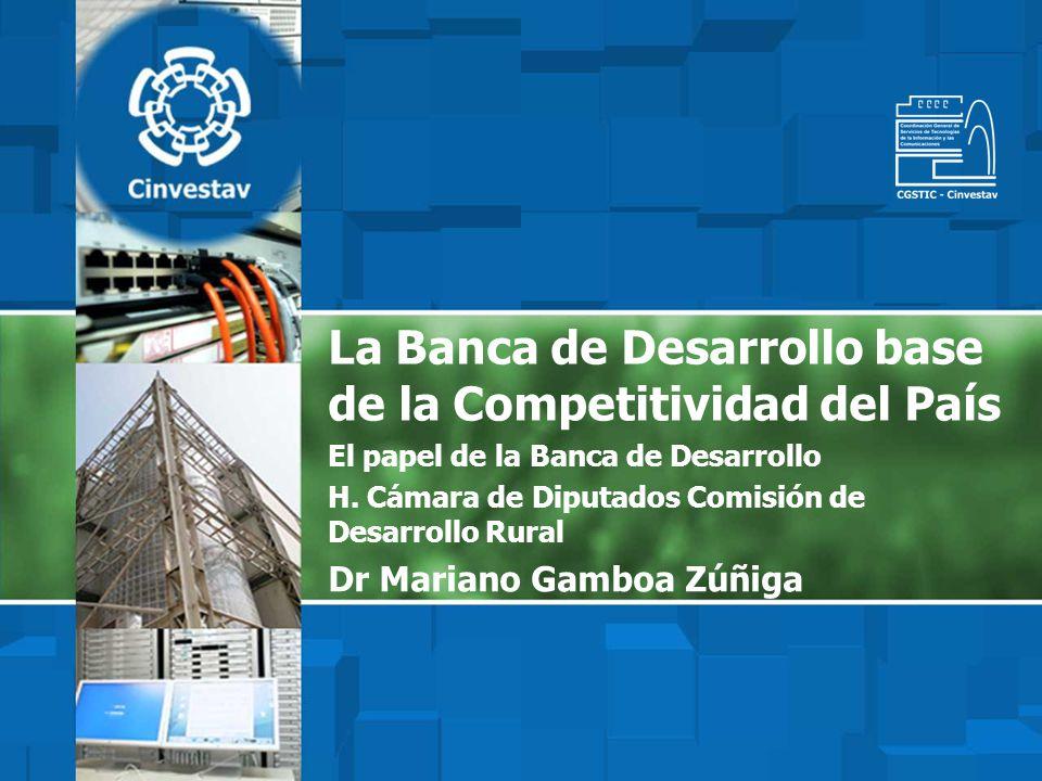 La Banca de Desarrollo base de la Competitividad del País El papel de la Banca de Desarrollo H. Cámara de Diputados Comisión de Desarrollo Rural Dr Ma