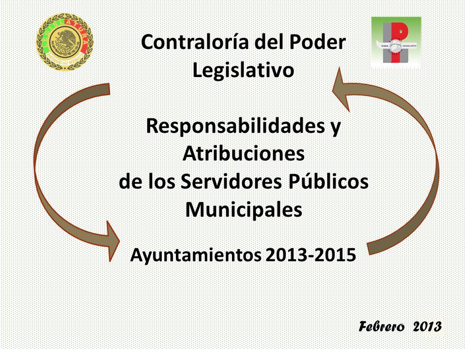 1 Contraloría del Poder Legislativo Responsabilidades y Atribuciones de los Servidores Públicos Municipales Ayuntamientos 2013-2015 Febrero 2013