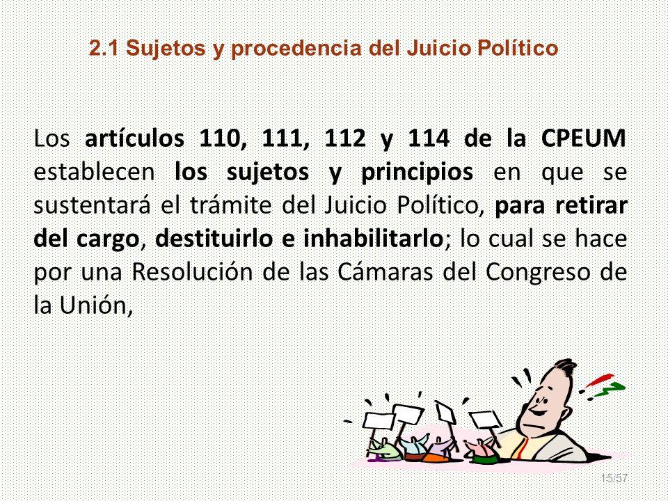15/57 2.1 Sujetos y procedencia del Juicio Político Los artículos 110, 111, 112 y 114 de la CPEUM establecen los sujetos y principios en que se susten