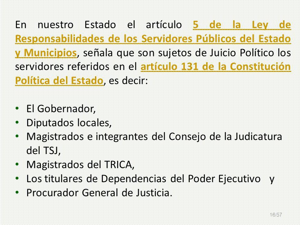 16/57 En nuestro Estado el artículo 5 de la Ley de Responsabilidades de los Servidores Públicos del Estado y Municipios, señala que son sujetos de Jui