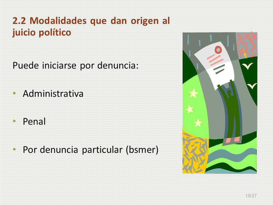 19/57 2.2 Modalidades que dan origen al juicio político Puede iniciarse por denuncia: Administrativa Penal Por denuncia particular (bsmer)