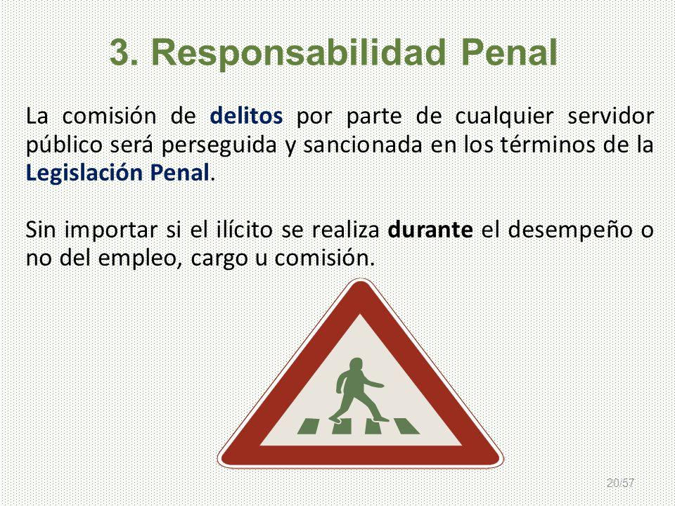 20/57 3. Responsabilidad Penal La comisión de delitos por parte de cualquier servidor público será perseguida y sancionada en los términos de la Legis