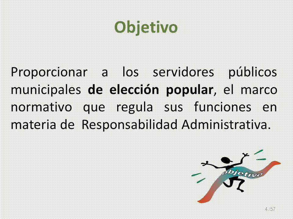 4 /57 Objetivo Proporcionar a los servidores públicos municipales de elección popular, el marco normativo que regula sus funciones en materia de Respo