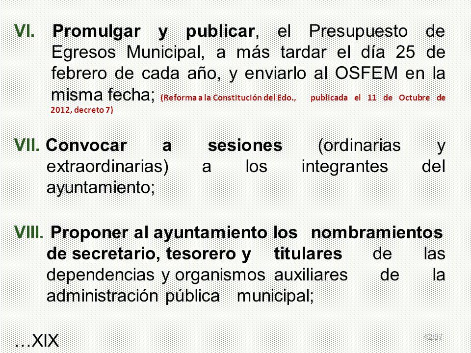 42/57 VI. Promulgar y publicar, el Presupuesto de Egresos Municipal, a más tardar el día 25 de febrero de cada año, y enviarlo al OSFEM en la misma fe