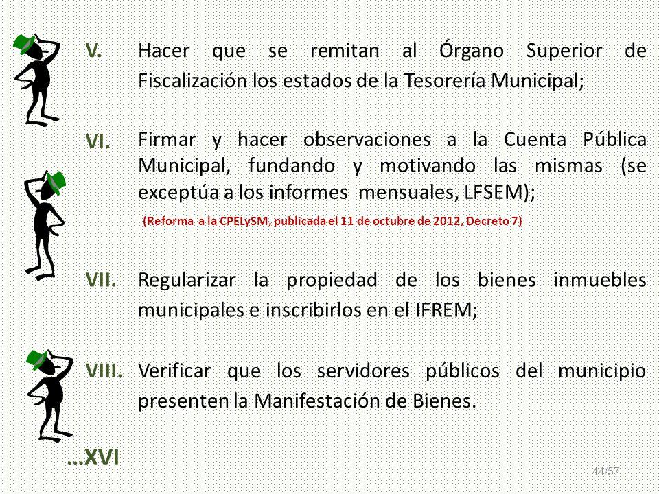 44/57 V. Hacer que se remitan al Órgano Superior de Fiscalización los estados de la Tesorería Municipal; VI. Firmar y hacer observaciones a la Cuenta