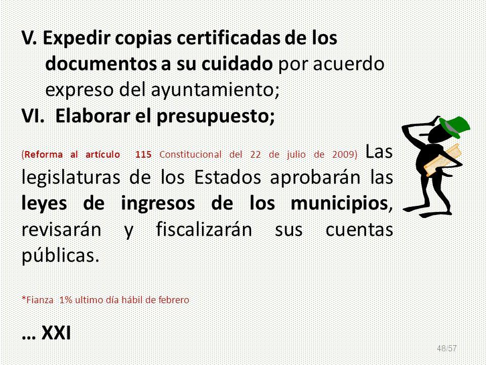 48/57 V. Expedir copias certificadas de los documentos a su cuidado por acuerdo expreso del ayuntamiento; VI. Elaborar el presupuesto; (Reforma al art