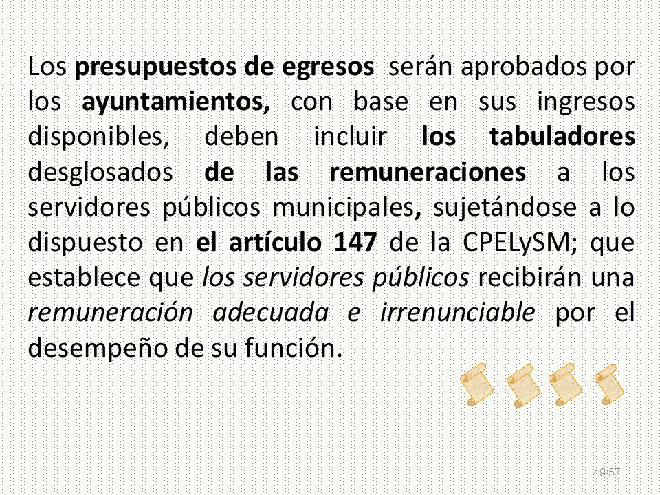 49/57 Los presupuestos de egresos serán aprobados por los ayuntamientos, con base en sus ingresos disponibles, deben incluir los tabuladores desglosad