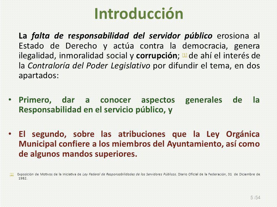5 /54 Introducción La falta de responsabilidad del servidor público erosiona al Estado de Derecho y actúa contra la democracia, genera ilegalidad, inm