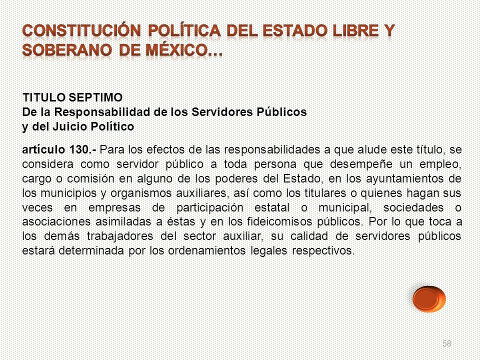 58 TITULO SEPTIMO De la Responsabilidad de los Servidores Públicos y del Juicio Político artículo 130.- Para los efectos de las responsabilidades a qu