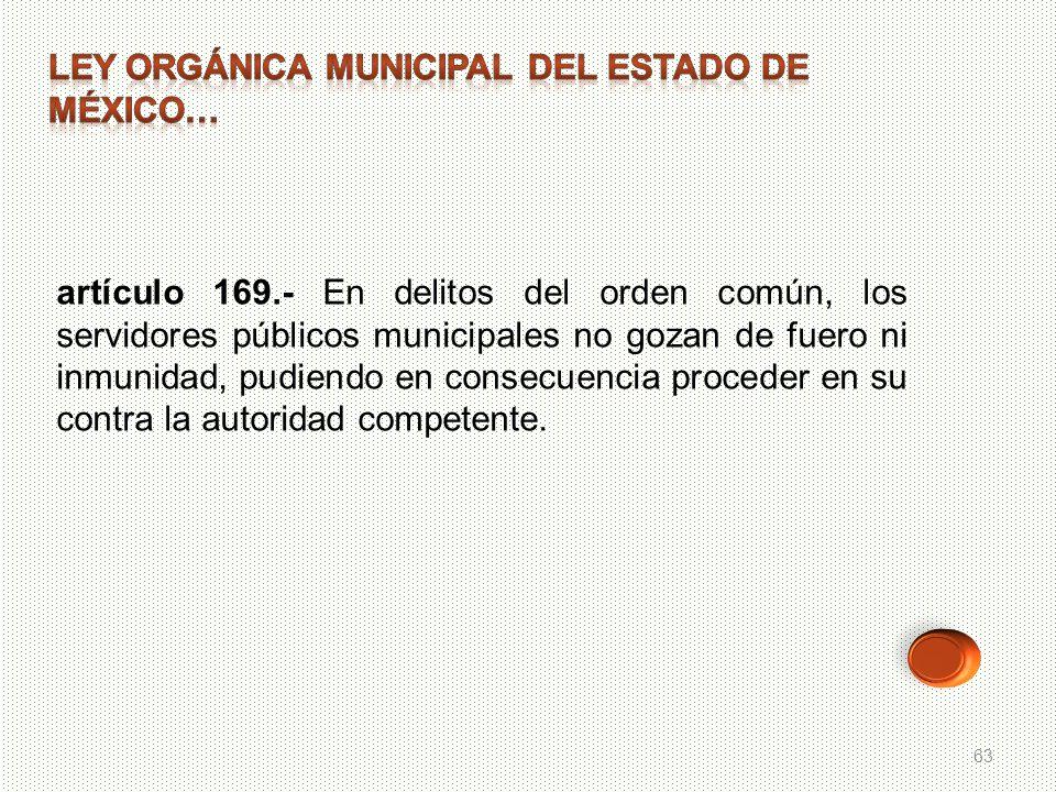 63 artículo 169.- En delitos del orden común, los servidores públicos municipales no gozan de fuero ni inmunidad, pudiendo en consecuencia proceder en