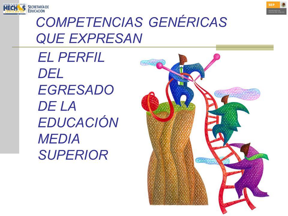 EL PERFIL DEL EGRESADO DE LA EDUCACIÓN MEDIA SUPERIOR COMPETENCIAS GENÉRICAS QUE EXPRESAN