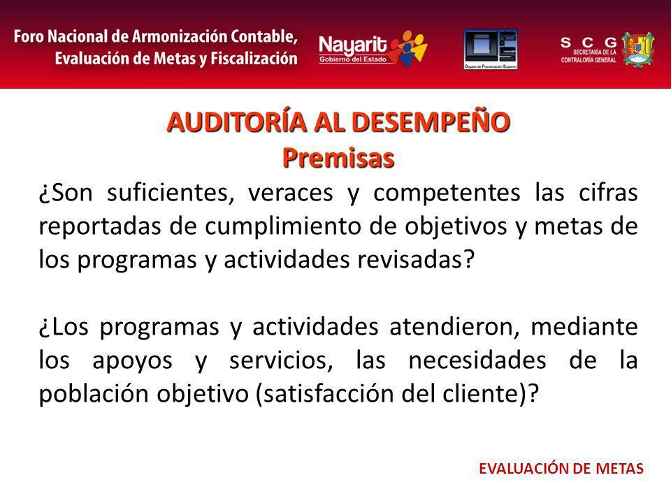 AUDITORÍA AL DESEMPEÑO Premisas ¿Son suficientes, veraces y competentes las cifras reportadas de cumplimiento de objetivos y metas de los programas y actividades revisadas.