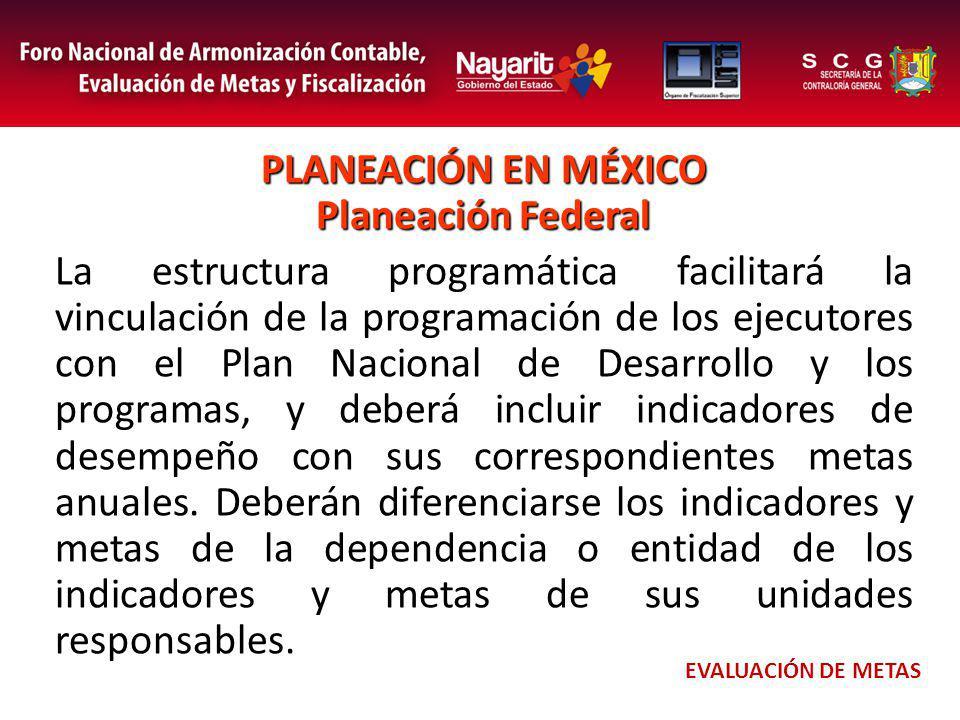 PLANEACIÓN EN MÉXICO Planeación Federal La estructura programática facilitará la vinculación de la programación de los ejecutores con el Plan Nacional de Desarrollo y los programas, y deberá incluir indicadores de desempeño con sus correspondientes metas anuales.