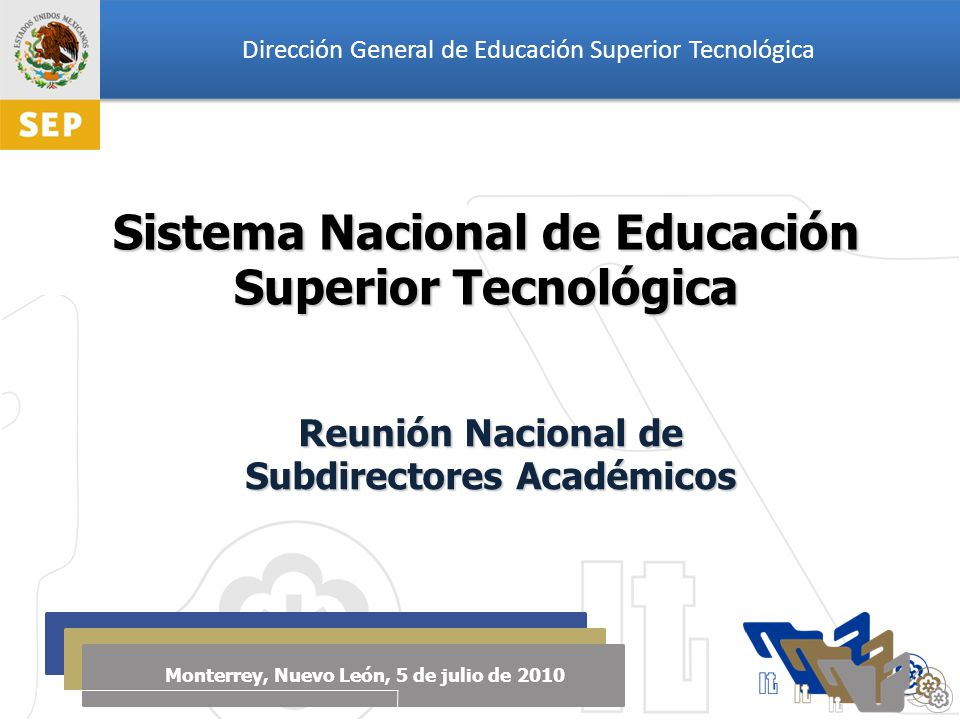 Dirección General de Educación Superior Tecnológica Monterrey, Nuevo León, 5 de julio de 2010 Sistema Nacional de Educación Superior Tecnológica Reunión Nacional de Subdirectores Académicos