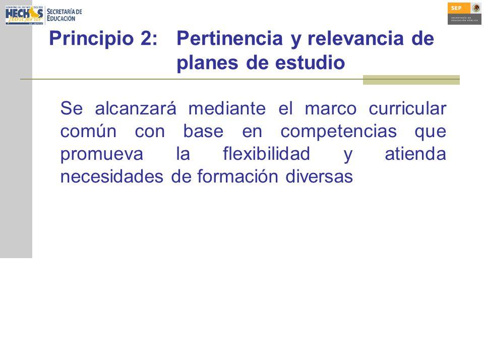 Principio 2:Pertinencia y relevancia de planes de estudio Se alcanzará mediante el marco curricular común con base en competencias que promueva la flexibilidad y atienda necesidades de formación diversas