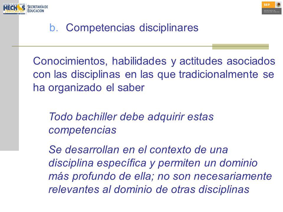 b.Competencias disciplinares Todo bachiller debe adquirir estas competencias Se desarrollan en el contexto de una disciplina específica y permiten un dominio más profundo de ella; no son necesariamente relevantes al dominio de otras disciplinas Conocimientos, habilidades y actitudes asociados con las disciplinas en las que tradicionalmente se ha organizado el saber