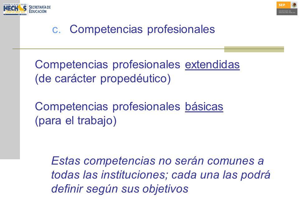 c.Competencias profesionales Competencias profesionales extendidas (de carácter propedéutico) Competencias profesionales básicas (para el trabajo) Estas competencias no serán comunes a todas las instituciones; cada una las podrá definir según sus objetivos