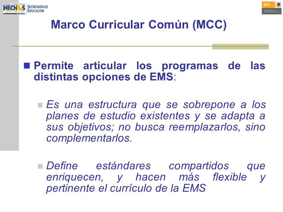 Marco Curricular Común (MCC) Permite articular los programas de las distintas opciones de EMS: Es una estructura que se sobrepone a los planes de estudio existentes y se adapta a sus objetivos; no busca reemplazarlos, sino complementarlos.