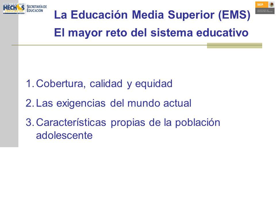 La Educación Media Superior (EMS) El mayor reto del sistema educativo 1.Cobertura, calidad y equidad 2.Las exigencias del mundo actual 3.Características propias de la población adolescente