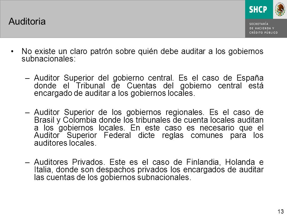 13 Auditoria No existe un claro patrón sobre quién debe auditar a los gobiernos subnacionales: –Auditor Superior del gobierno central. Es el caso de E