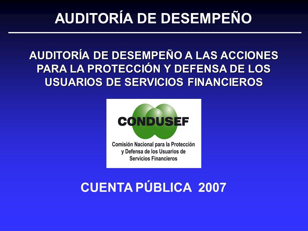 CUENTA PÚBLICA 2007 AUDITORÍA DE DESEMPEÑO A LAS ACCIONES PARA LA PROTECCIÓN Y DEFENSA DE LOS USUARIOS DE SERVICIOS FINANCIEROS AUDITORÍA DE DESEMPEÑO