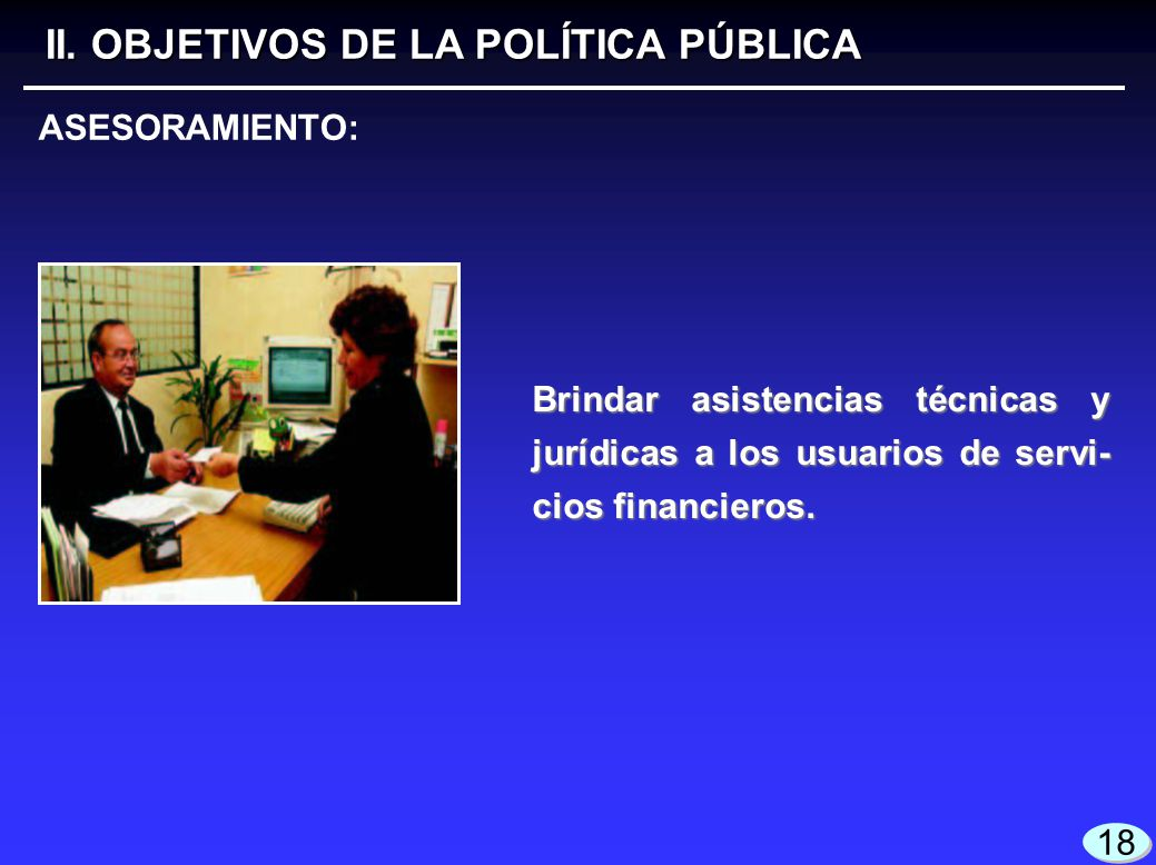 18 Brindar asistencias técnicas y jurídicas a los usuarios de servi- cios financieros. II. OBJETIVOS DE LA POLÍTICA PÚBLICA ASESORAMIENTO: