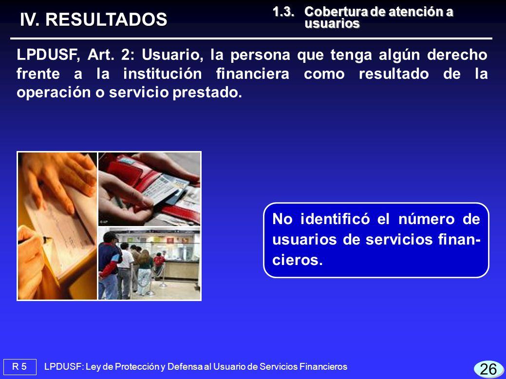 26 LPDUSF: Ley de Protección y Defensa al Usuario de Servicios Financieros R 5 1.3.Cobertura de atención a usuarios 1.3.Cobertura de atención a usuarios IV.