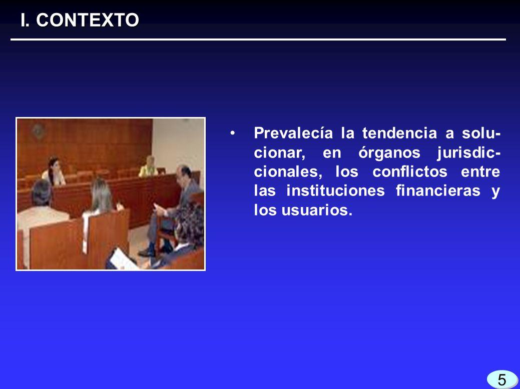 3 3 I. CONTEXTO 5 5 Prevalecía la tendencia a solu- cionar, en órganos jurisdic- cionales, los conflictos entre las instituciones financieras y los us