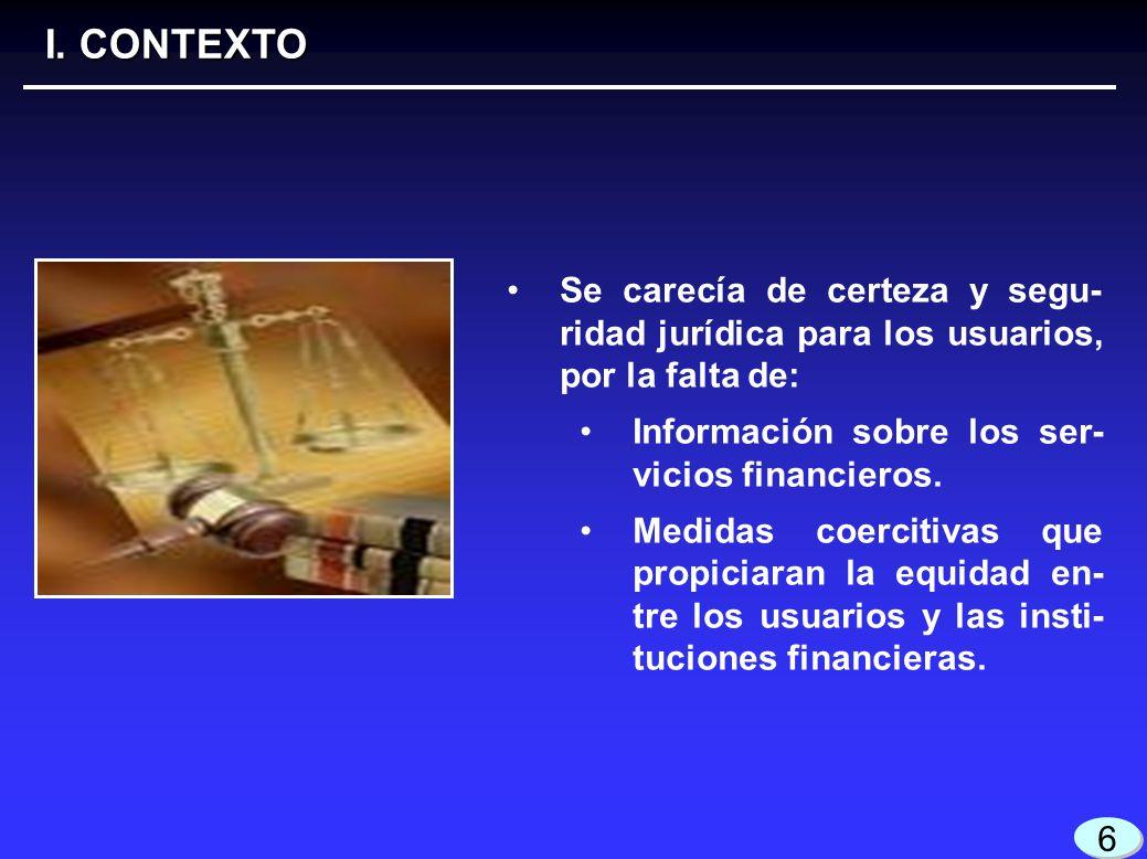 3 3 I. CONTEXTO 6 6 Se carecía de certeza y segu- ridad jurídica para los usuarios, por la falta de: Información sobre los ser- vicios financieros. Me