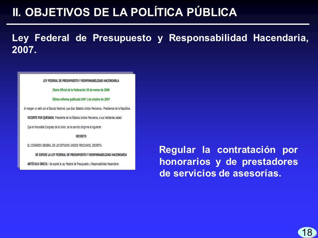 II. OBJETIVOS DE LA POLÍTICA PÚBLICA 18 Ley Federal de Presupuesto y Responsabilidad Hacendaria, 2007. Regular la contratación por honorarios y de pre