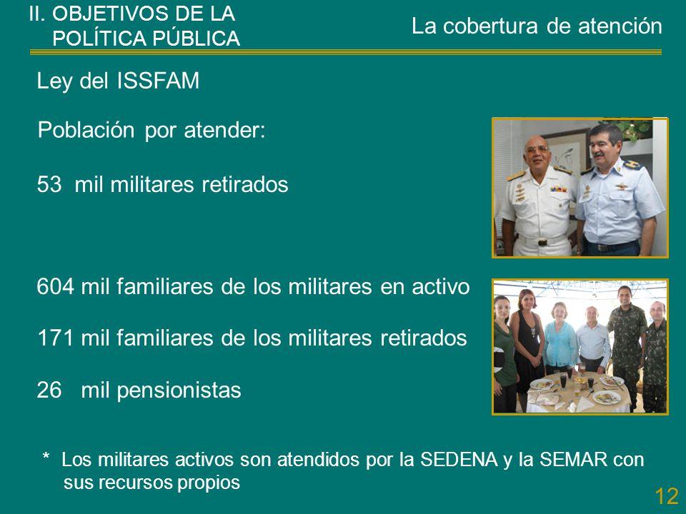 12 II. OBJETIVOS DE LA POLÍTICA PÚBLICA Ley del ISSFAM 53 mil militares retirados 604 mil familiares de los militares en activo 171 mil familiares de