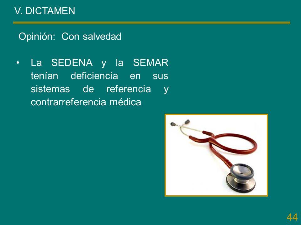 44 V. DICTAMEN La SEDENA y la SEMAR tenían deficiencia en sus sistemas de referencia y contrarreferencia médica Opinión: Con salvedad
