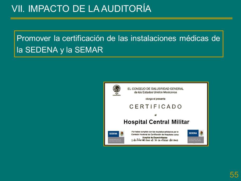 55 VII. IMPACTO DE LA AUDITORÍA Promover la certificación de las instalaciones médicas de la SEDENA y la SEMAR Hospital Central Militar
