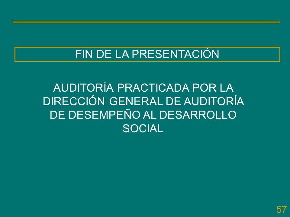 57 FIN DE LA PRESENTACIÓN AUDITORÍA PRACTICADA POR LA DIRECCIÓN GENERAL DE AUDITORÍA DE DESEMPEÑO AL DESARROLLO SOCIAL