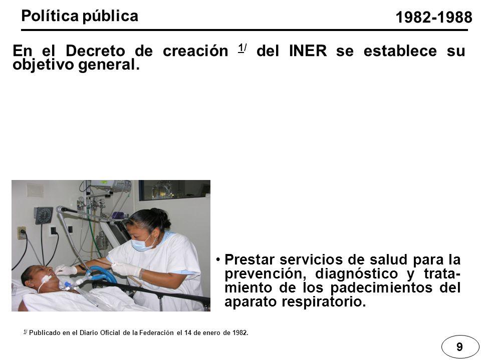 9 En el Decreto de creación 1/ del INER se establece su objetivo general. 1982-1988 Prestar servicios de salud para la prevención, diagnóstico y trata