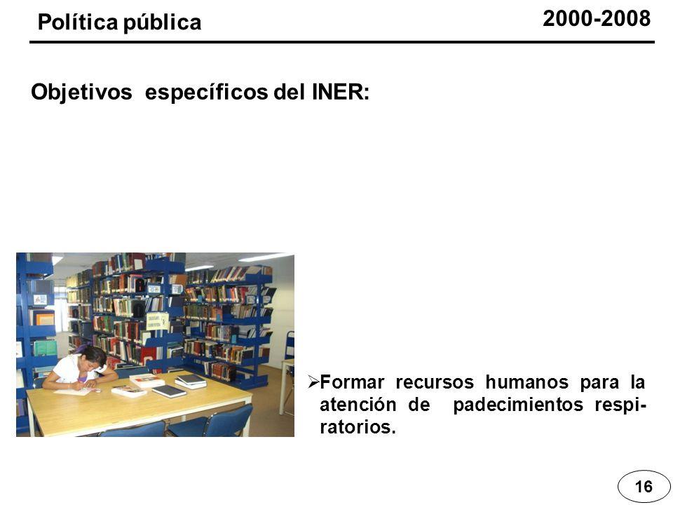 Formar recursos humanos para la atención de padecimientos respi- ratorios. 16 Política pública Objetivos específicos del INER: 2000-2008