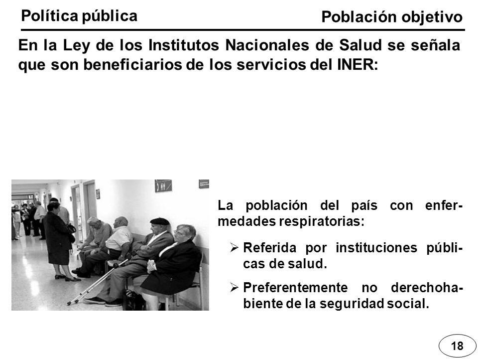 Población objetivo Política pública 18 En la Ley de los Institutos Nacionales de Salud se señala que son beneficiarios de los servicios del INER: La p