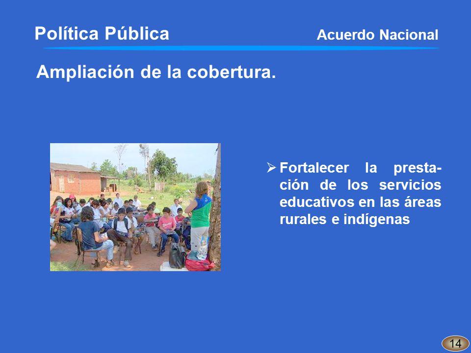 Ampliación de la cobertura. Fortalecer la presta- ción de los servicios educativos en las áreas rurales e indígenas 14 Política Pública Acuerdo Nacion