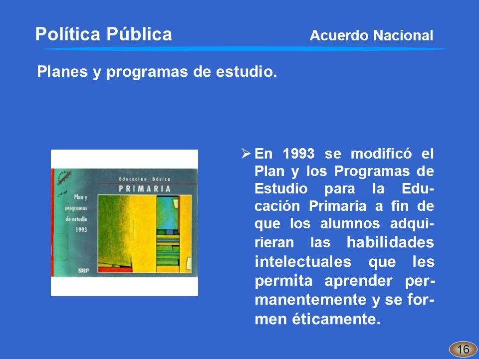 Planes y programas de estudio. Política Pública Acuerdo Nacional En 1993 se modificó el Plan y los Programas de Estudio para la Edu- cación Primaria a