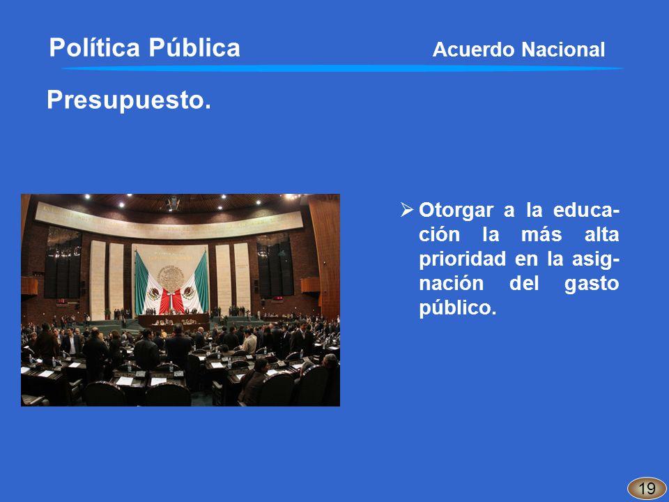 Presupuesto. 19 Otorgar a la educa- ción la más alta prioridad en la asig- nación del gasto público. Política Pública Acuerdo Nacional