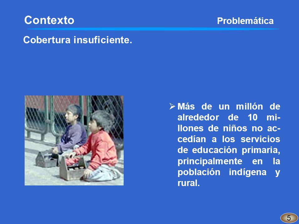 Cobertura insuficiente. 5 Contexto Problemática Más de un millón de alrededor de 10 mi- llones de niños no ac- cedían a los servicios de educación pri