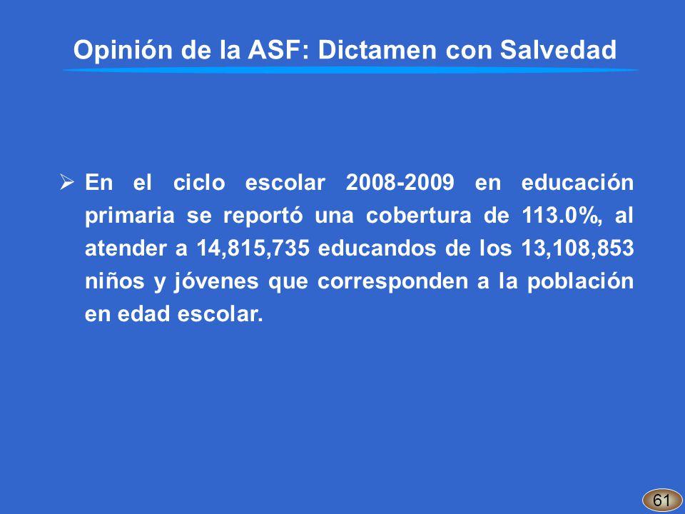 Opinión de la ASF: Dictamen con Salvedad 61 En el ciclo escolar 2008-2009 en educación primaria se reportó una cobertura de 113.0%, al atender a 14,81