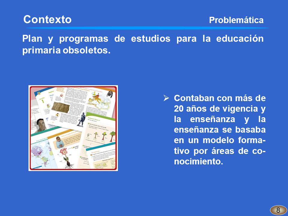 Plan y programas de estudios para la educación primaria obsoletos. 8 Contaban con más de 20 años de vigencia y la enseñanza y la enseñanza se basaba e
